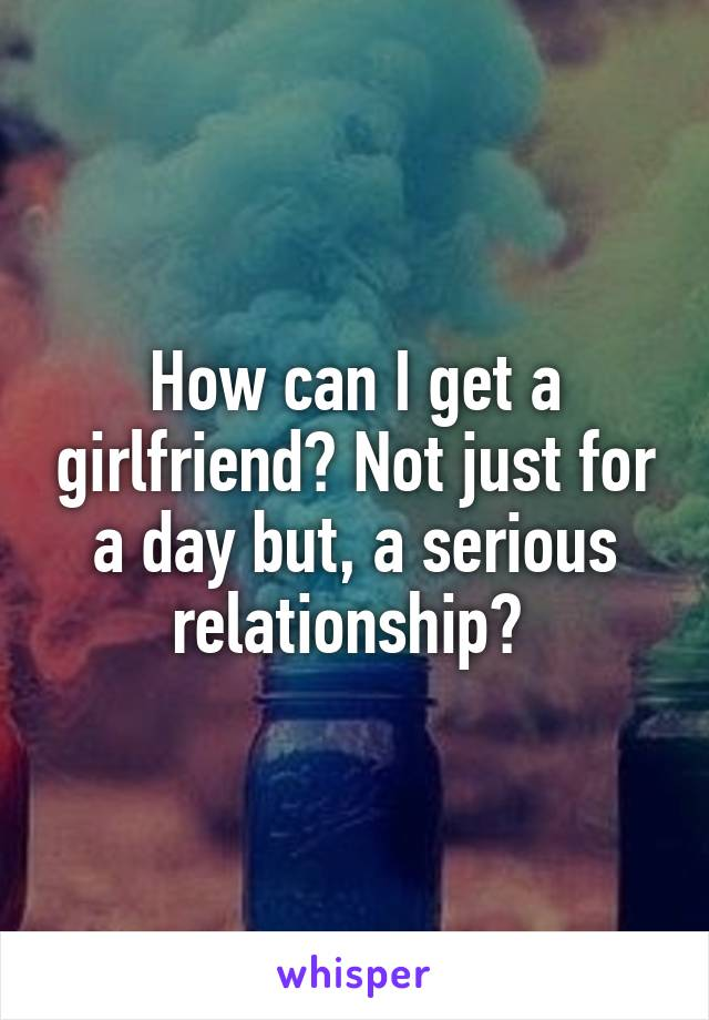 How can I get a girlfriend? Not just for a day but, a serious relationship?