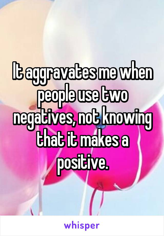 It aggravates me when people use two negatives, not knowing that it makes a positive.