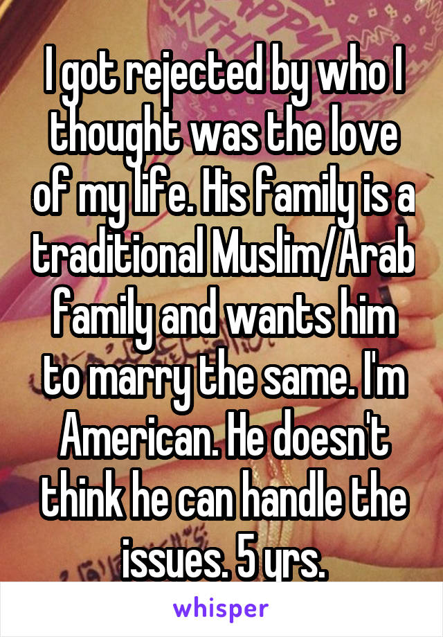 I got rejected by who I thought was the love of my life. His family is a traditional Muslim/Arab family and wants him to marry the same. I'm American. He doesn't think he can handle the issues. 5 yrs.