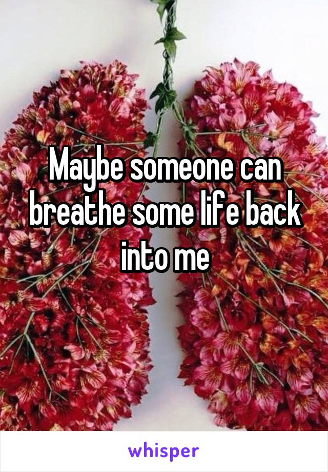 Maybe someone can breathe some life back into me