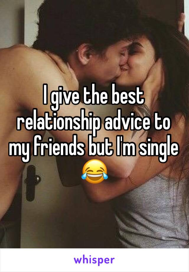 I give the best relationship advice to my friends but I'm single 😂