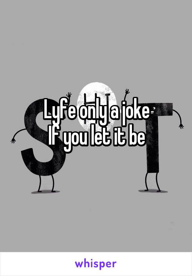 Lyfe only a joke If you let it be