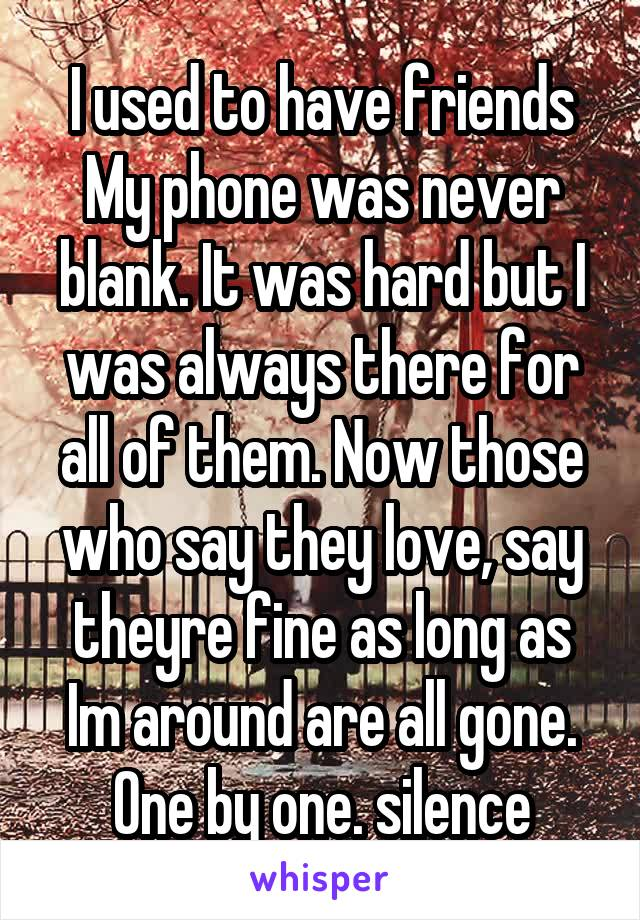 I used to have friends My phone was never blank. It was hard but I was always there for all of them. Now those who say they love, say theyre fine as long as Im around are all gone. One by one. silence