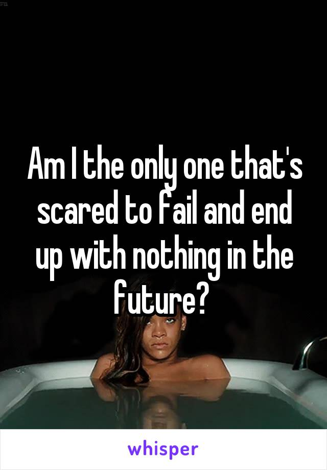 Am I the only one that's scared to fail and end up with nothing in the future?