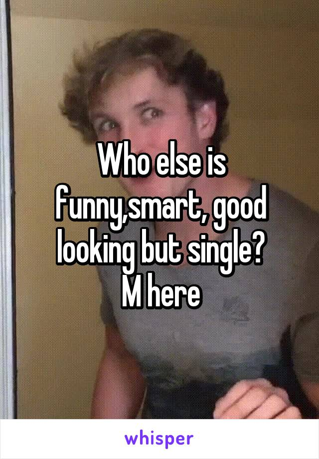 Who else is funny,smart, good looking but single? M here