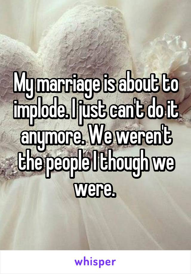 My marriage is about to implode. I just can't do it anymore. We weren't the people I though we were.