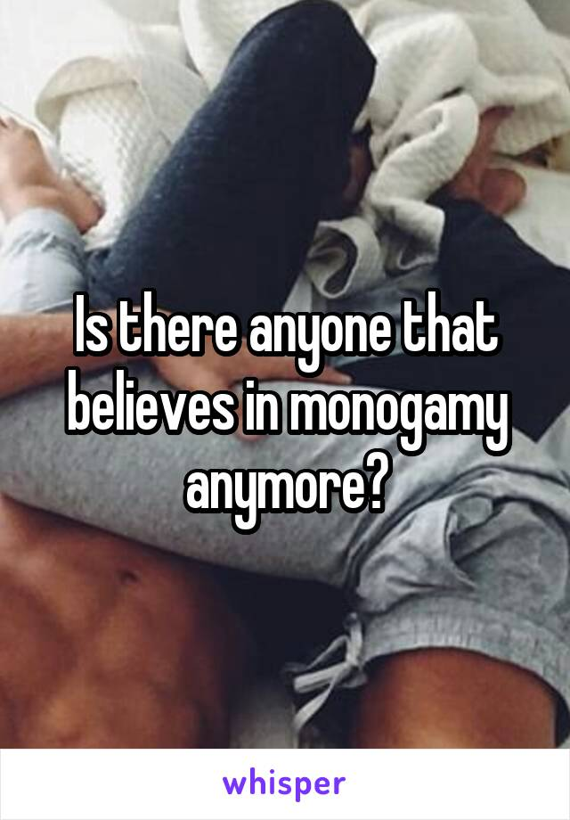 Is there anyone that believes in monogamy anymore?