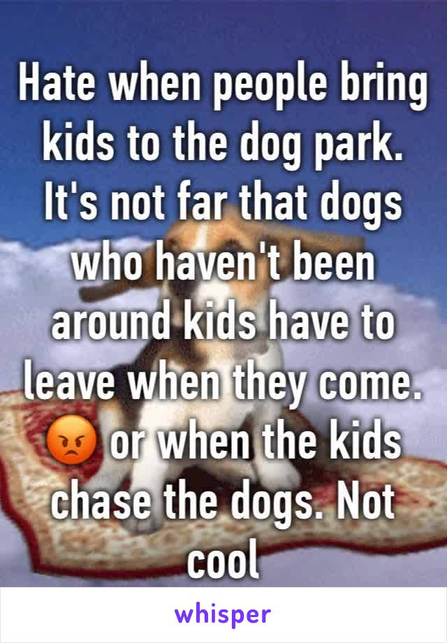 Hate when people bring kids to the dog park. It's not far that dogs who haven't been around kids have to leave when they come. 😡 or when the kids chase the dogs. Not cool
