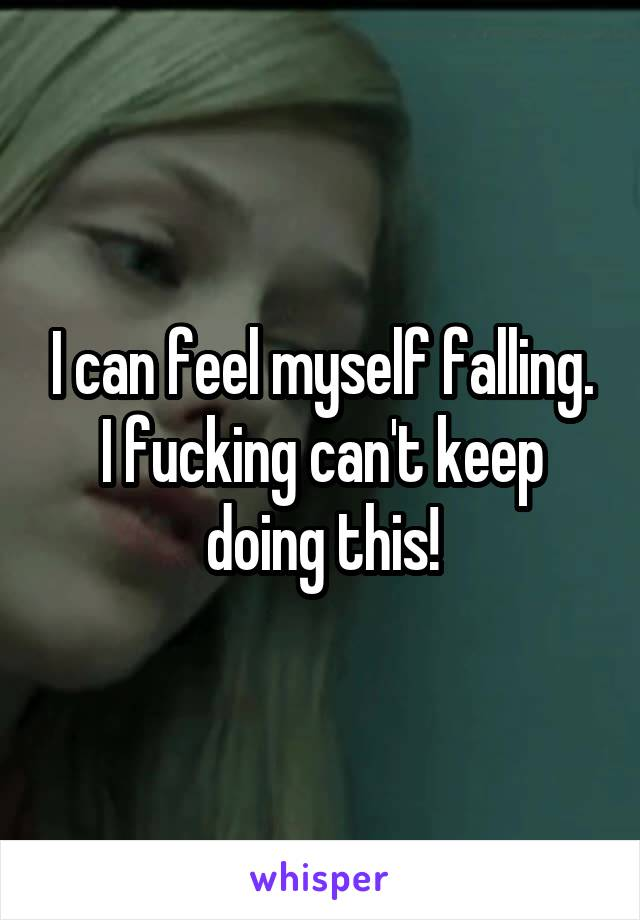 I can feel myself falling. I fucking can't keep doing this!