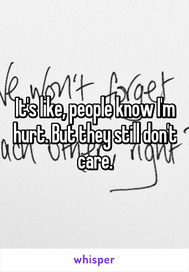 It's like, people know I'm hurt. But they still don't care.
