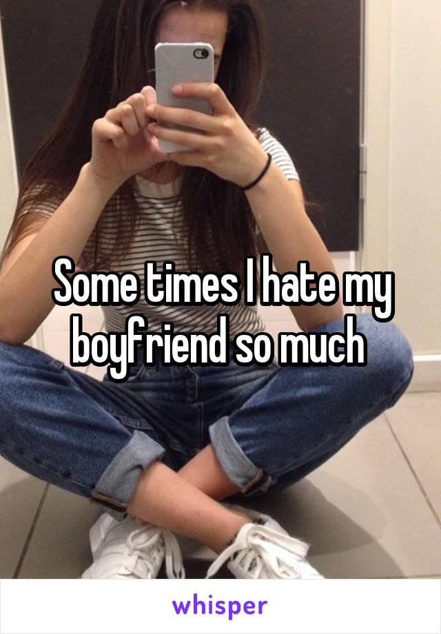 Some times I hate my boyfriend so much