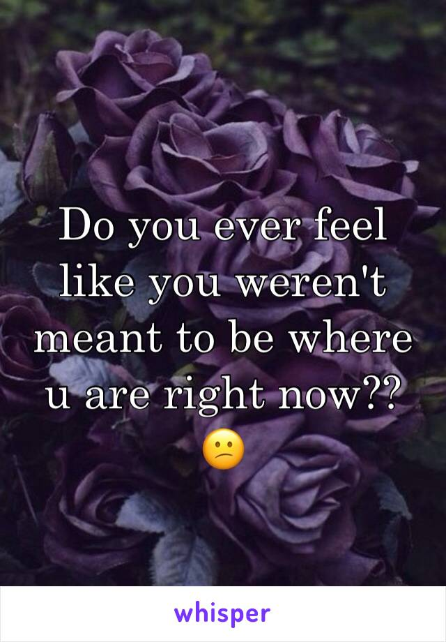 Do you ever feel like you weren't meant to be where u are right now??  😕
