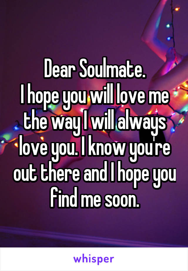Dear Soulmate. I hope you will love me the way I will always love you. I know you're out there and I hope you find me soon.