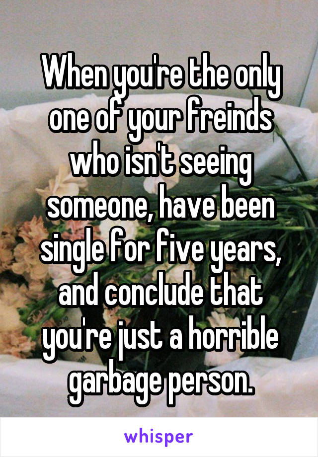 When you're the only one of your freinds who isn't seeing someone, have been single for five years, and conclude that you're just a horrible garbage person.