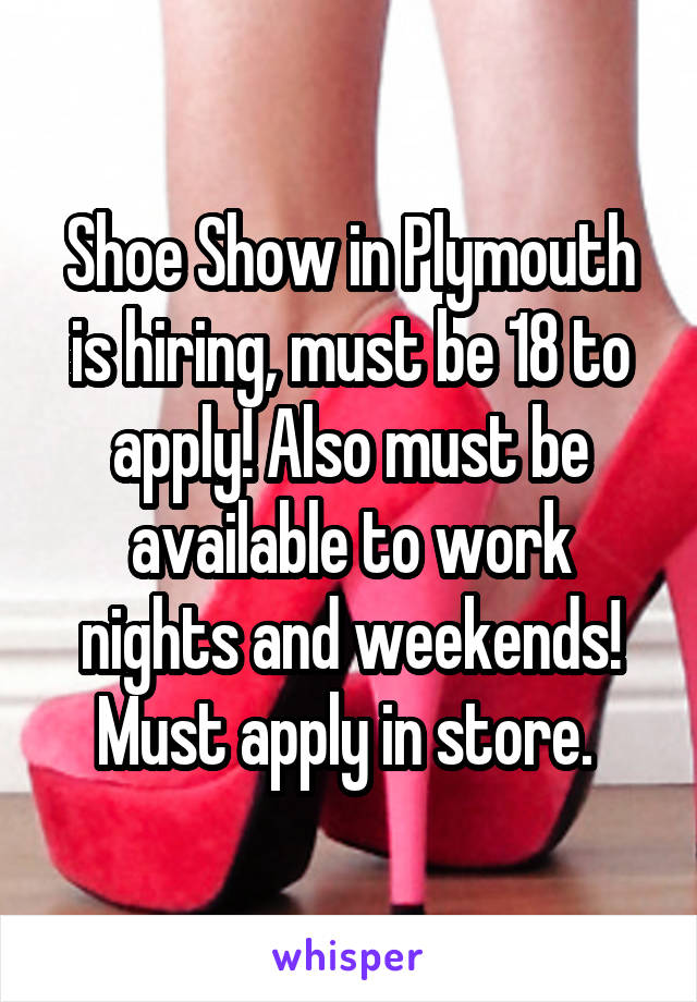 Shoe Show in Plymouth is hiring, must be 18 to apply! Also must be available to work nights and weekends! Must apply in store.
