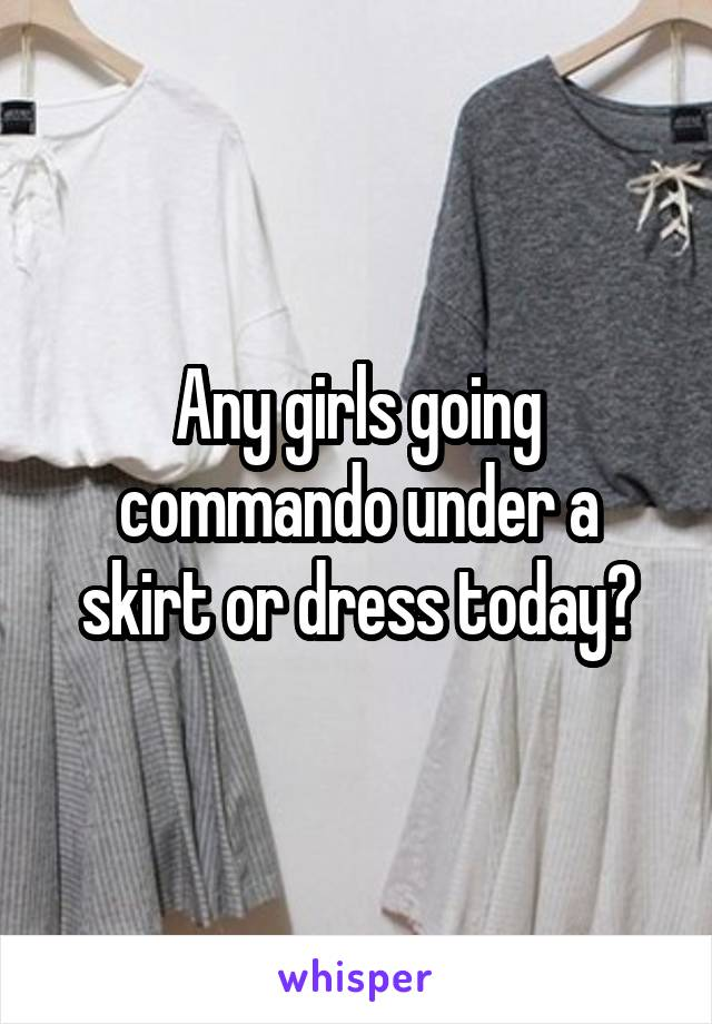 Any girls going commando under a skirt or dress today?