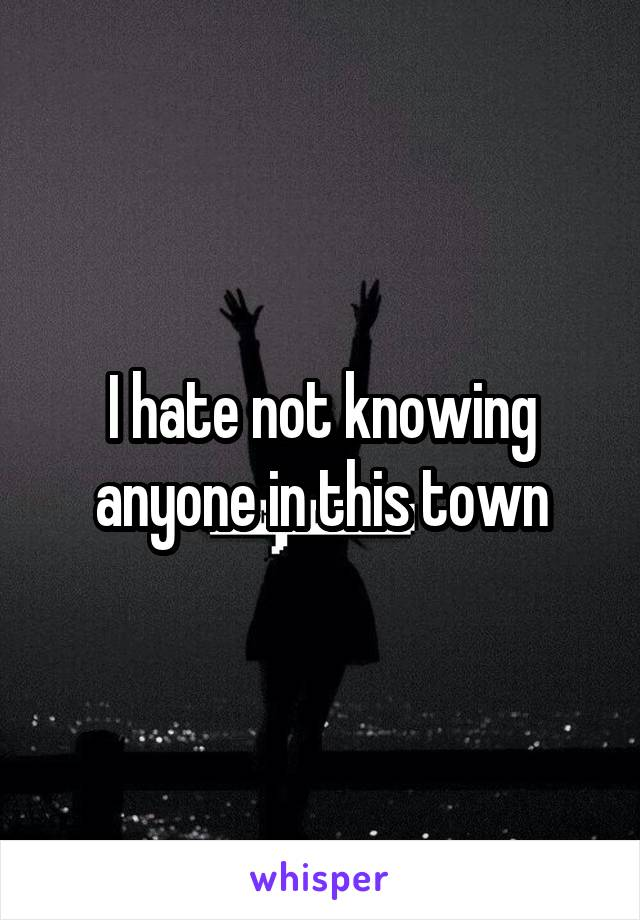 I hate not knowing anyone in this town
