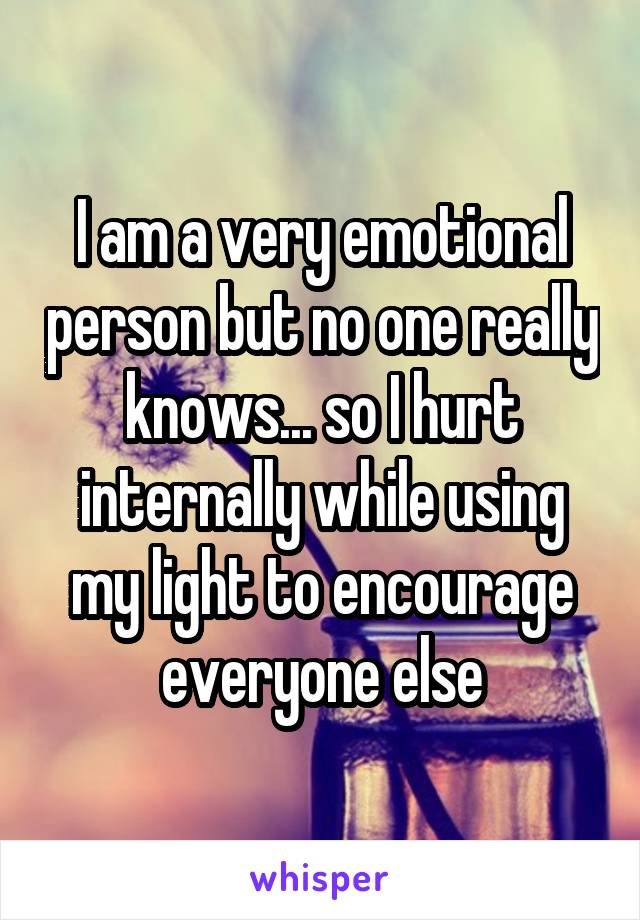 I am a very emotional person but no one really knows... so I hurt internally while using my light to encourage everyone else