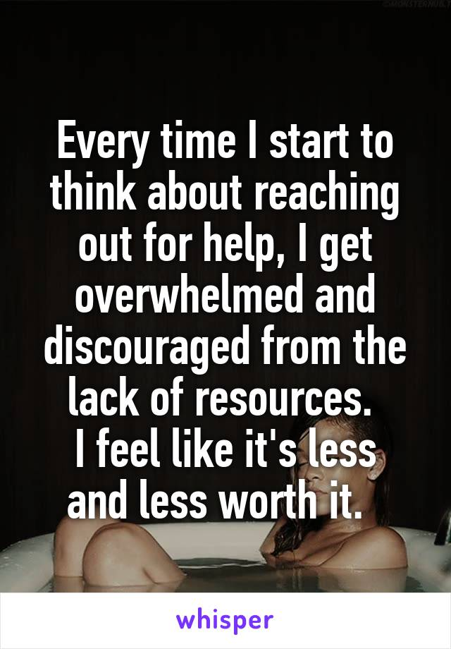 Every time I start to think about reaching out for help, I get overwhelmed and discouraged from the lack of resources.  I feel like it's less and less worth it.