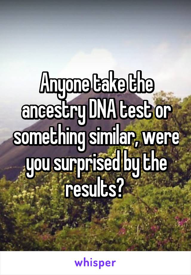 Anyone take the ancestry DNA test or something similar, were you surprised by the results?
