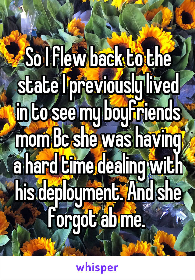 So I flew back to the state I previously lived in to see my boyfriends mom Bc she was having a hard time dealing with his deployment. And she forgot ab me.