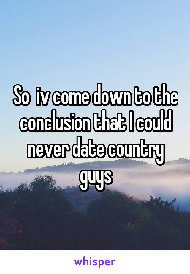 So  iv come down to the conclusion that I could never date country guys