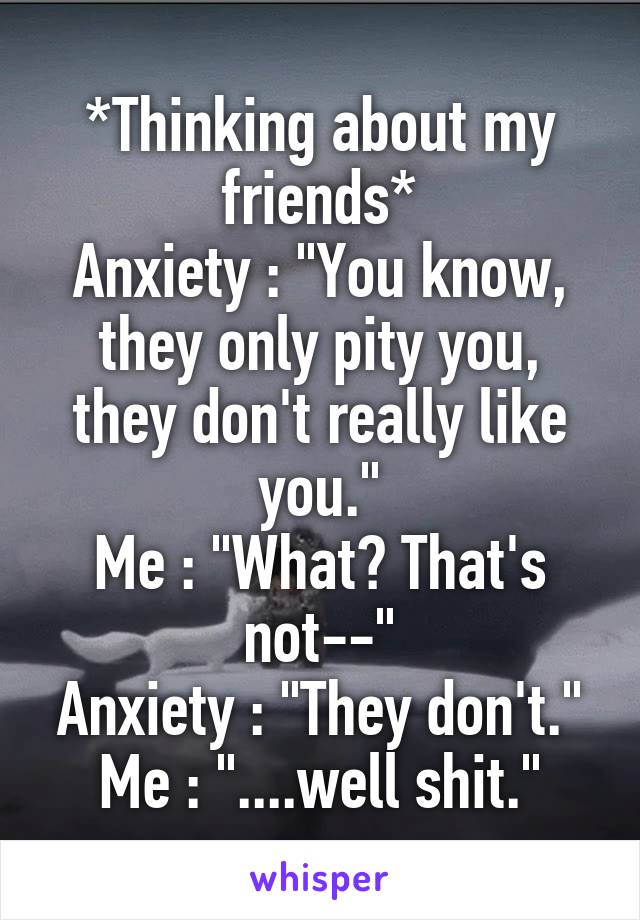 """*Thinking about my friends* Anxiety : """"You know, they only pity you, they don't really like you."""" Me : """"What? That's not--"""" Anxiety : """"They don't."""" Me : """"....well shit."""""""