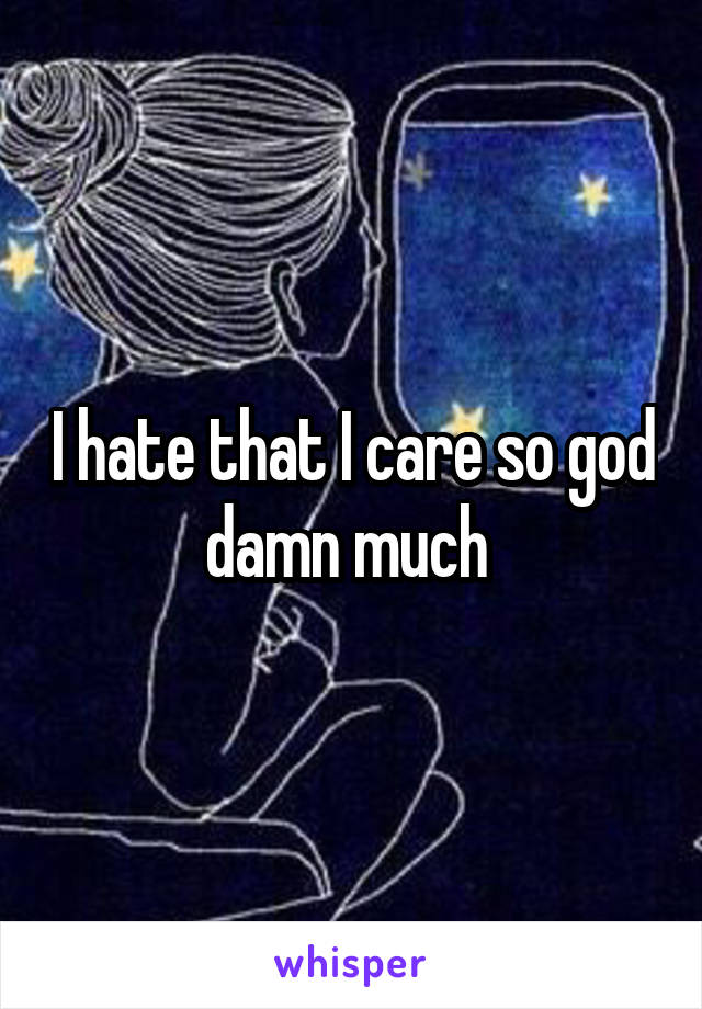 I hate that I care so god damn much