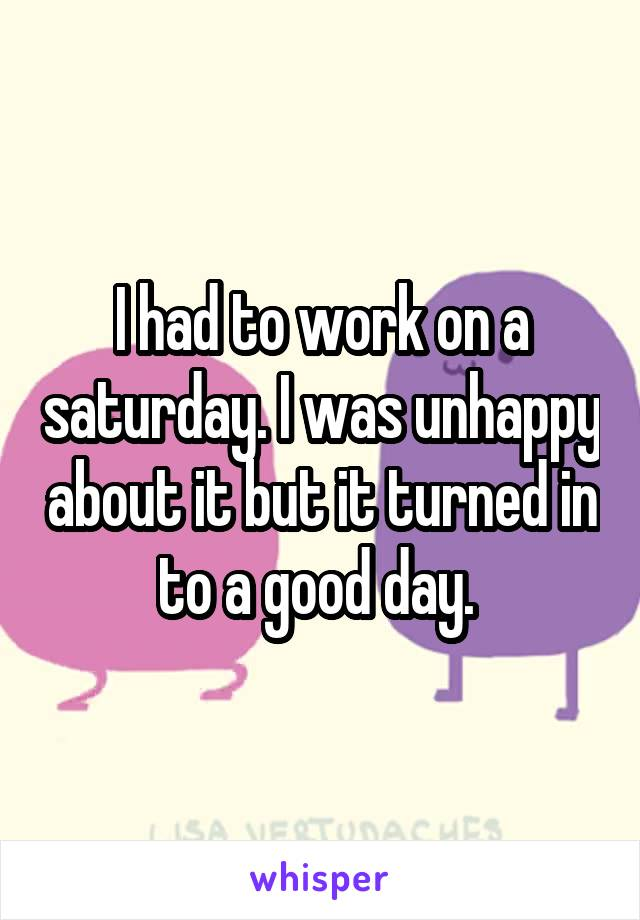 I had to work on a saturday. I was unhappy about it but it turned in to a good day.