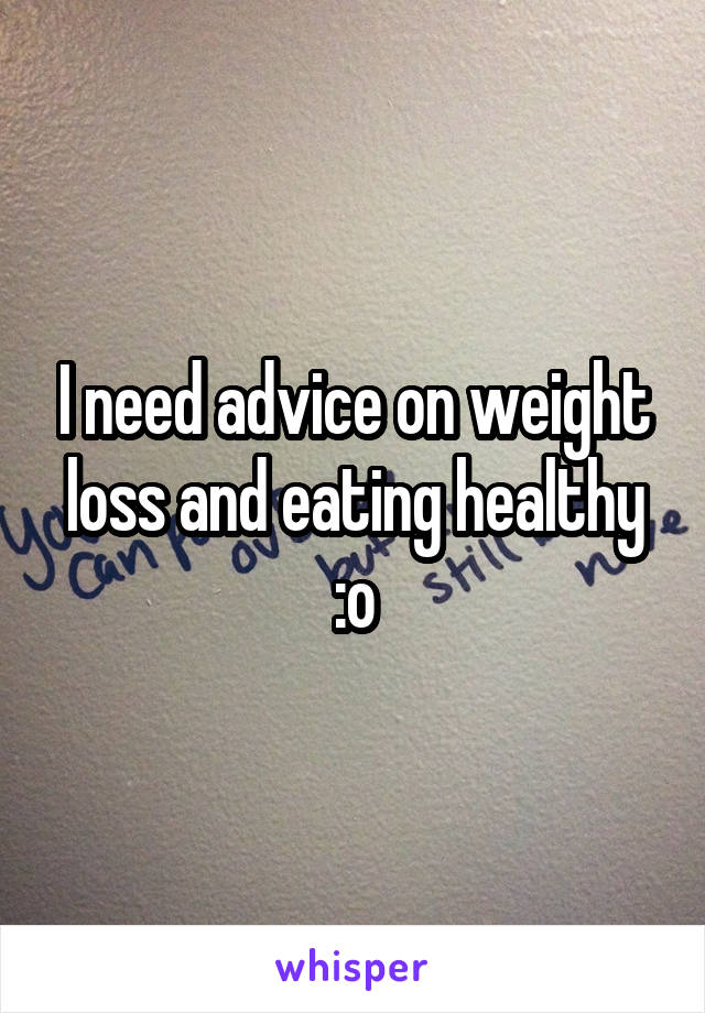 I need advice on weight loss and eating healthy :o