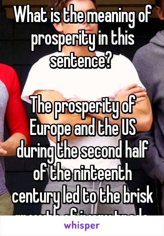 What is the meaning of prosperity in this sentence?   The prosperity of Europe and the US during the second half of the ninteenth century led to the brisk growth of ivory trade.