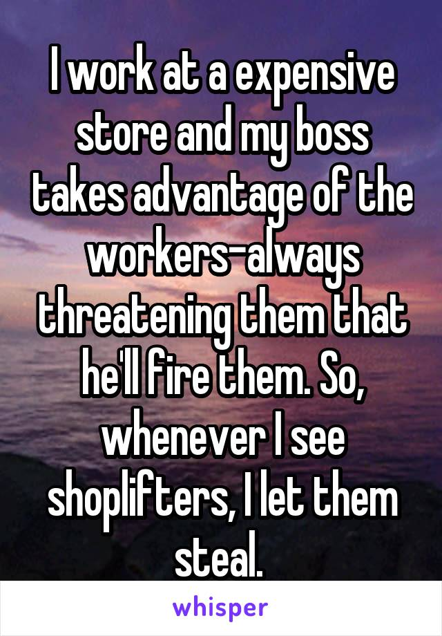 I work at a expensive store and my boss takes advantage of the workers-always threatening them that he'll fire them. So, whenever I see shoplifters, I let them steal.