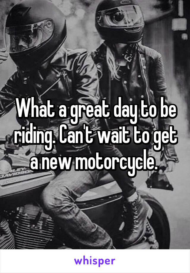 What a great day to be riding. Can't wait to get a new motorcycle.