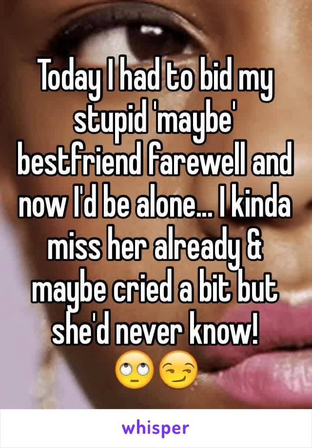 Today I had to bid my stupid 'maybe' bestfriend farewell and now I'd be alone... I kinda miss her already & maybe cried a bit but she'd never know!  🙄😏