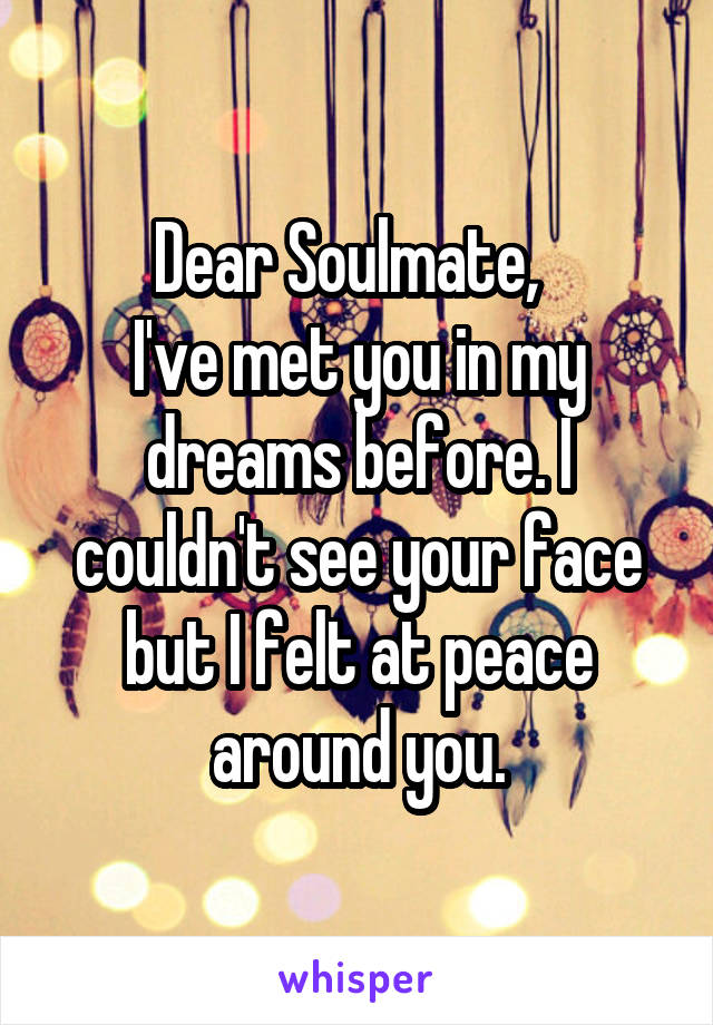Dear Soulmate,   I've met you in my dreams before. I couldn't see your face but I felt at peace around you.