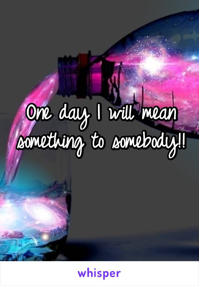 One day I will mean something to somebody!!
