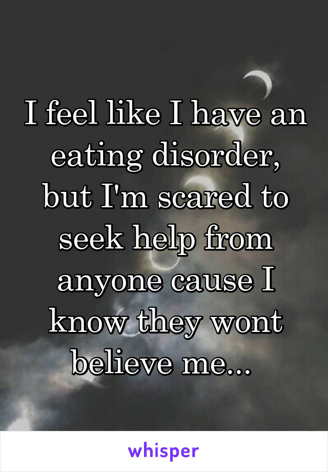I feel like I have an eating disorder, but I'm scared to seek help from anyone cause I know they wont believe me...