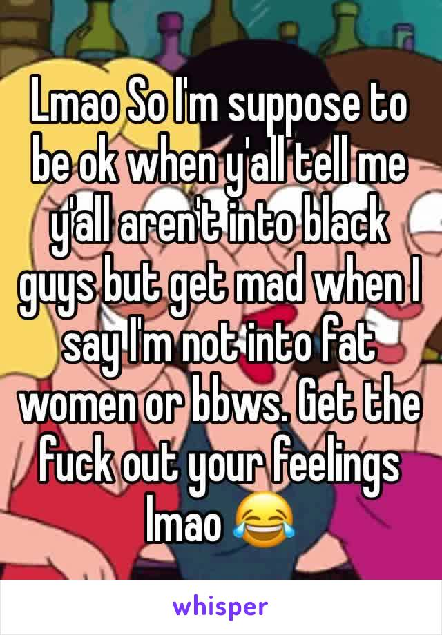 Lmao So I'm suppose to be ok when y'all tell me y'all aren't into black guys but get mad when I say I'm not into fat women or bbws. Get the fuck out your feelings lmao 😂