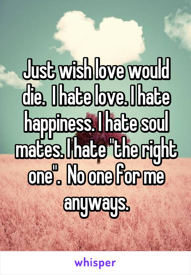 """Just wish love would die.  I hate love. I hate happiness. I hate soul mates. I hate """"the right one"""".  No one for me anyways."""