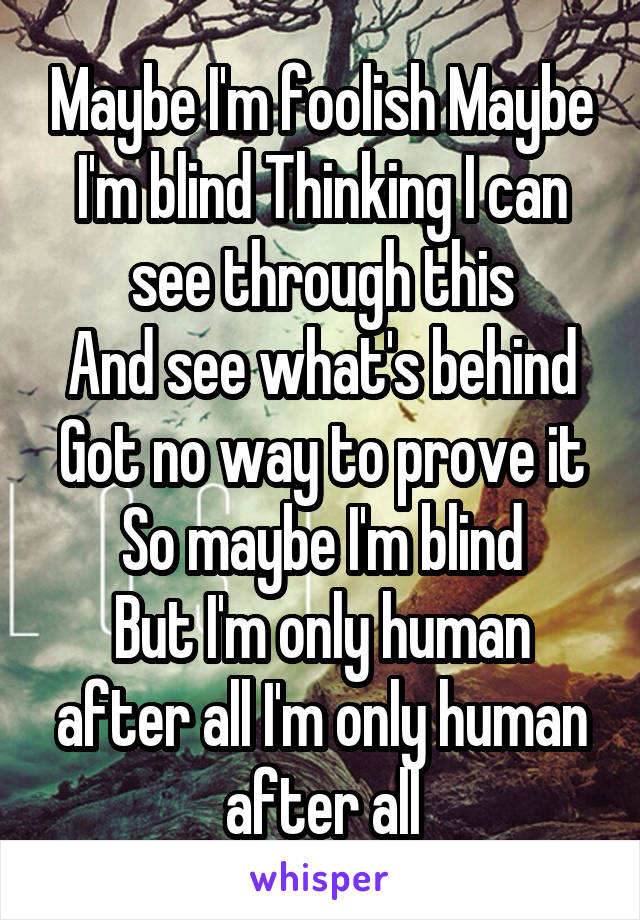 Maybe I'm foolish Maybe I'm blind Thinking I can see through this And see what's behind Got no way to prove it So maybe I'm blind But I'm only human after all I'm only human after all