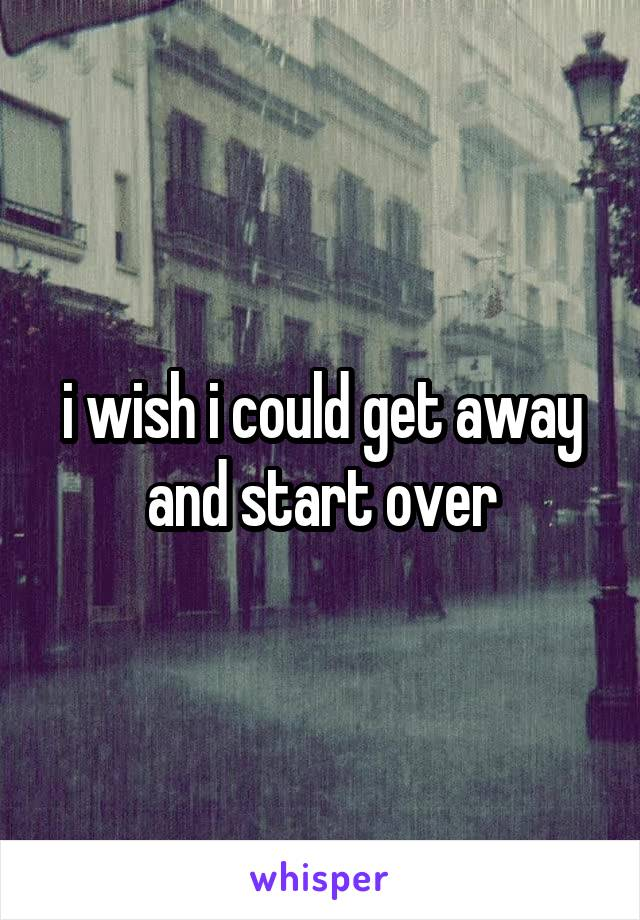i wish i could get away and start over