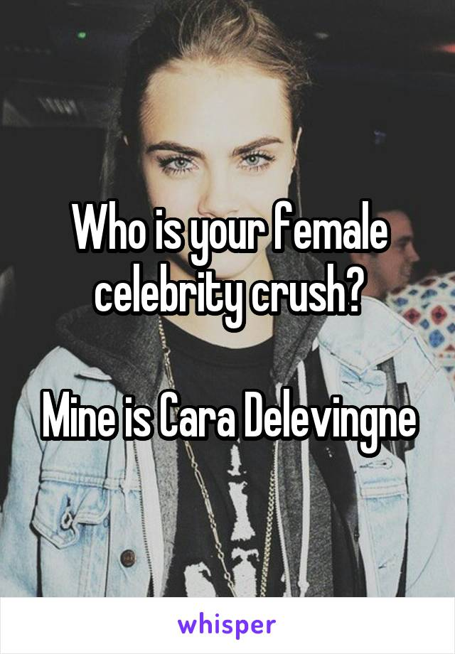 Who is your female celebrity crush?  Mine is Cara Delevingne