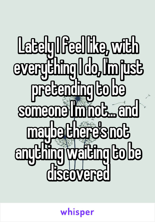 Lately I feel like, with everything I do, I'm just pretending to be someone I'm not... and maybe there's not anything waiting to be discovered