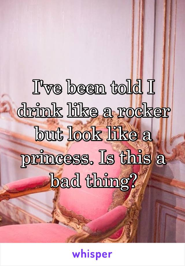 I've been told I drink like a rocker but look like a princess. Is this a bad thing?