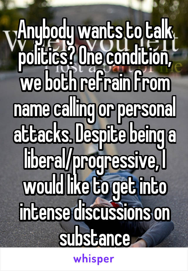 Anybody wants to talk politics? One condition, we both refrain from name calling or personal attacks. Despite being a liberal/progressive, I would like to get into intense discussions on substance