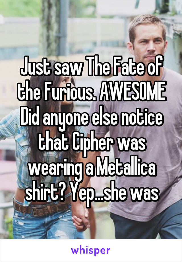 Just saw The Fate of the Furious. AWESOME Did anyone else notice that Cipher was wearing a Metallica shirt? Yep...she was