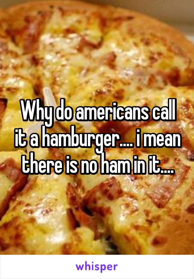 Why do americans call it a hamburger.... i mean there is no ham in it....