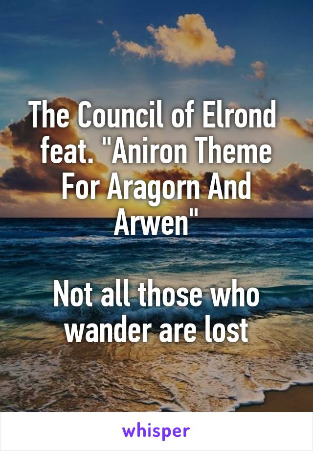 """The Council of Elrond  feat. """"Aniron Theme For Aragorn And Arwen""""  Not all those who wander are lost"""