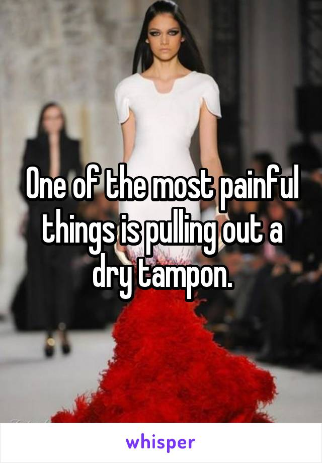 One of the most painful things is pulling out a dry tampon.
