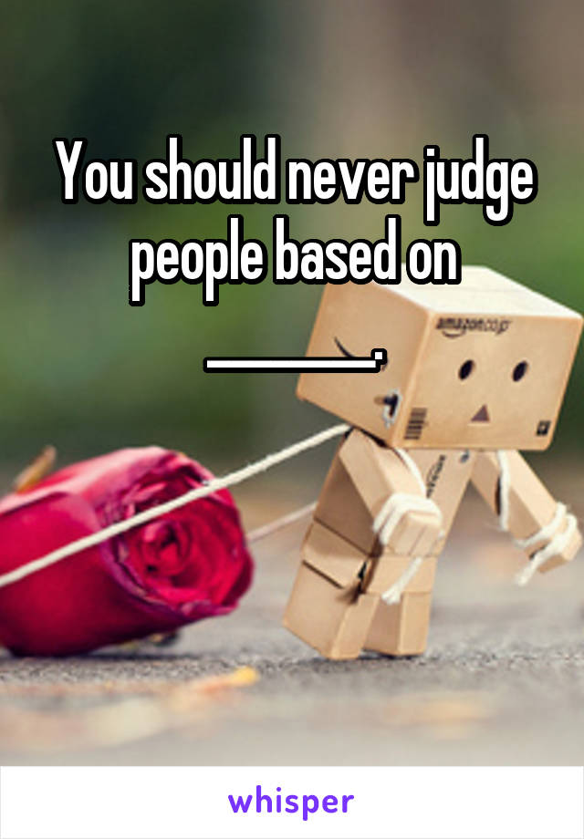 You should never judge people based on ________.